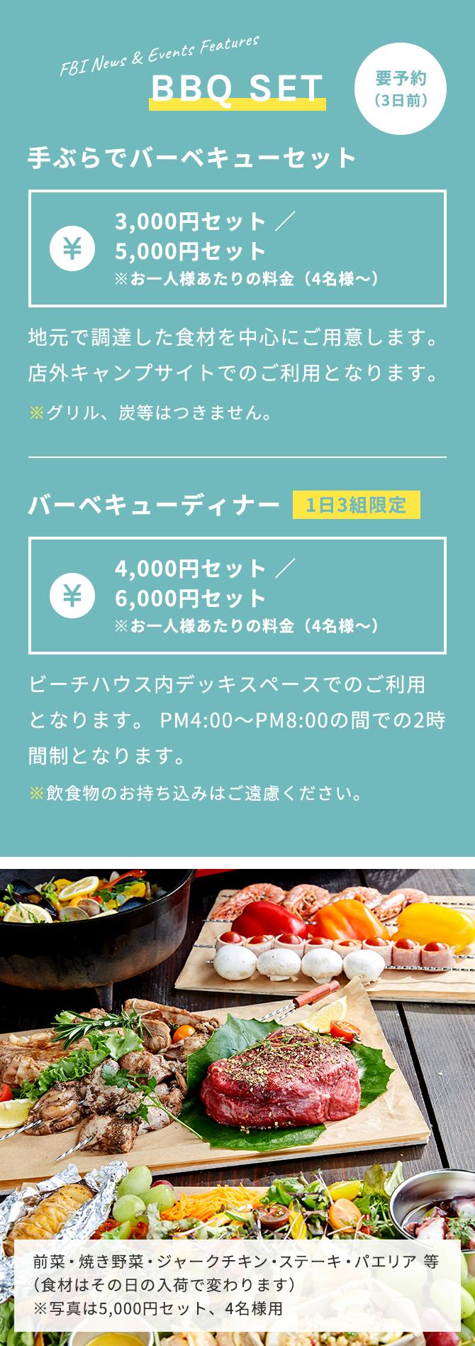 BBQ SET 要予約(3日前)手ぶらでバーベキューセット 3,000円セット/5,000円セット ※お一人様あたりの料金(4名様~)地元で調達した食材を中心にご用意いたします。店外キャンプサイトでのご利用となります。※グリル、炭等はつきません。バーベキューディナー(1日3組限定)4,000円セット/6,000円セット※お一人様あたりの料金(4名様~)ビーチハウス内デッキスペースでのご利用となります。PM4:00~PM8:00の間での2時間制となります。※飲食物のお持ち込みはご遠慮ください。